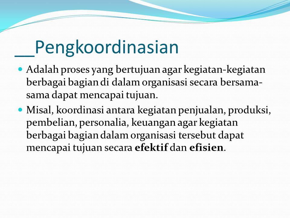 __Pengkoordinasian Adalah proses yang bertujuan agar kegiatan-kegiatan berbagai bagian di dalam organisasi secara bersama- sama dapat mencapai tujuan.