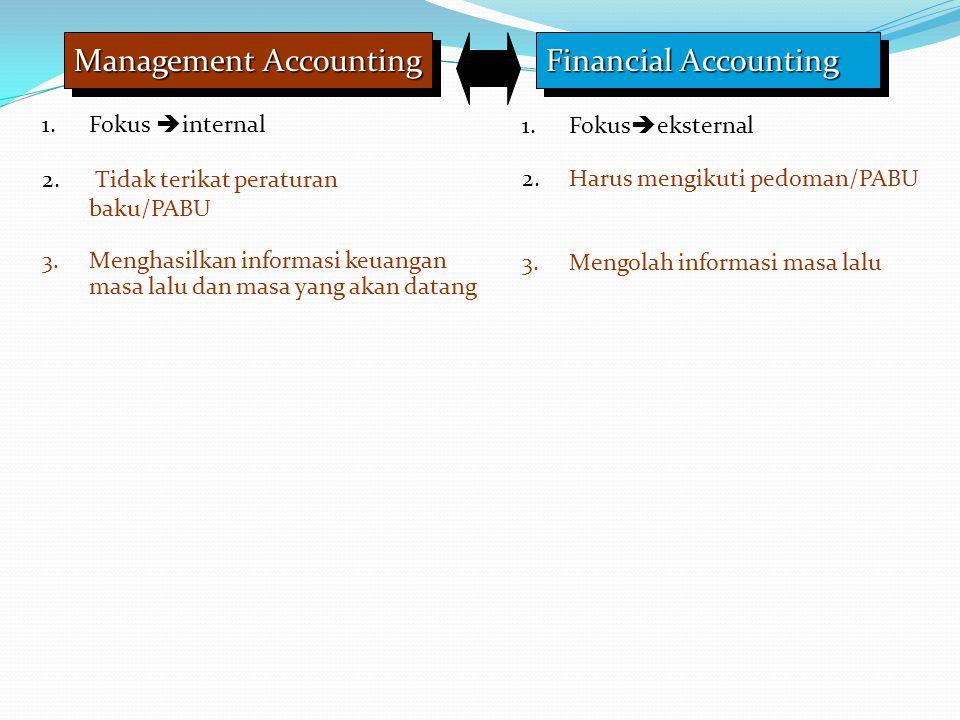 Management Accounting Financial Accounting 1.Fokus  internal 1.Fokus  eksternal 2. Tidak terikat peraturan baku/PABU 2.Harus mengikuti pedoman/PABU
