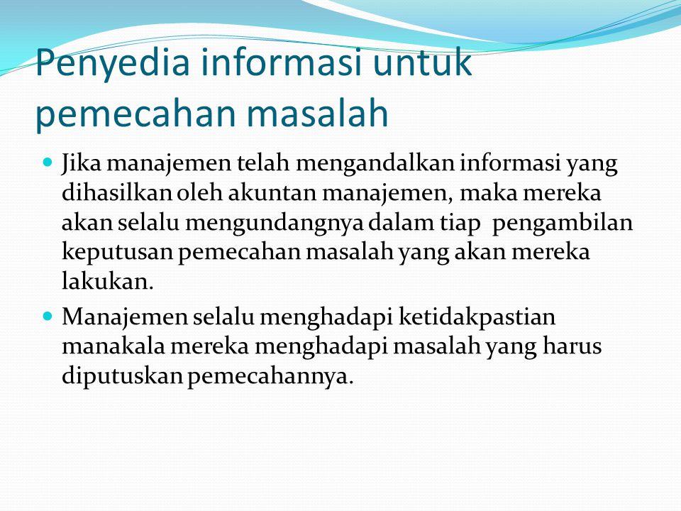 Penyedia informasi untuk pemecahan masalah Jika manajemen telah mengandalkan informasi yang dihasilkan oleh akuntan manajemen, maka mereka akan selalu mengundangnya dalam tiap pengambilan keputusan pemecahan masalah yang akan mereka lakukan.