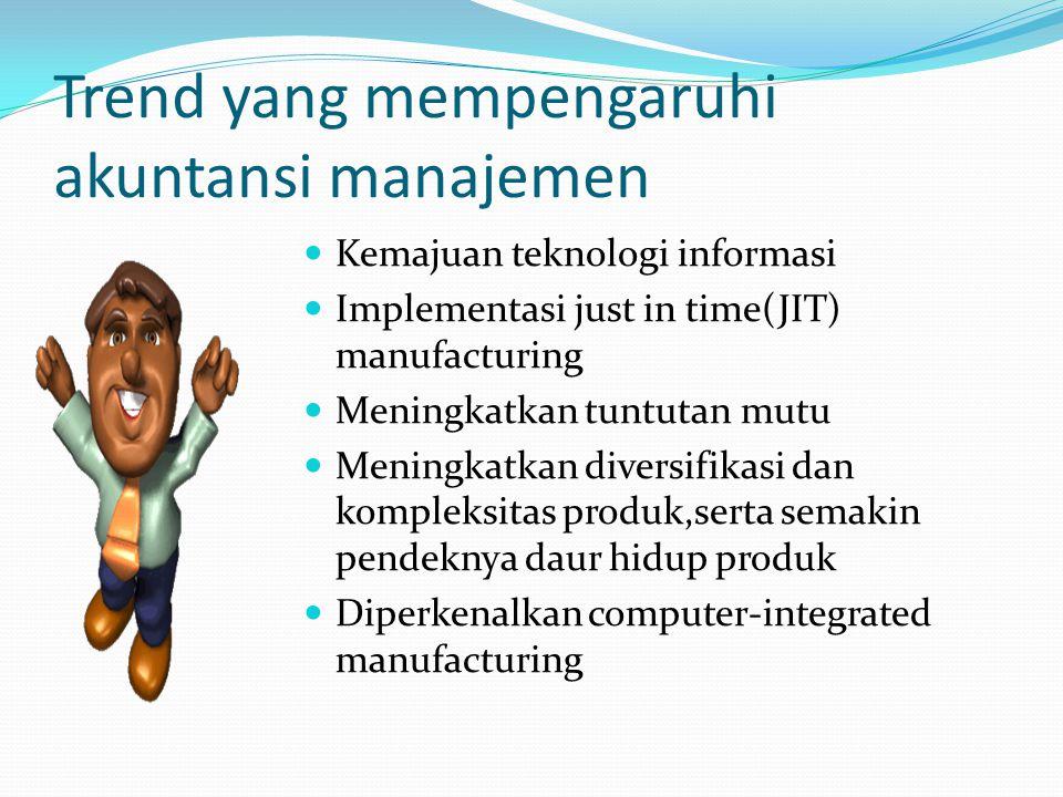 Trend yang mempengaruhi akuntansi manajemen Kemajuan teknologi informasi Implementasi just in time(JIT) manufacturing Meningkatkan tuntutan mutu Meningkatkan diversifikasi dan kompleksitas produk,serta semakin pendeknya daur hidup produk Diperkenalkan computer-integrated manufacturing