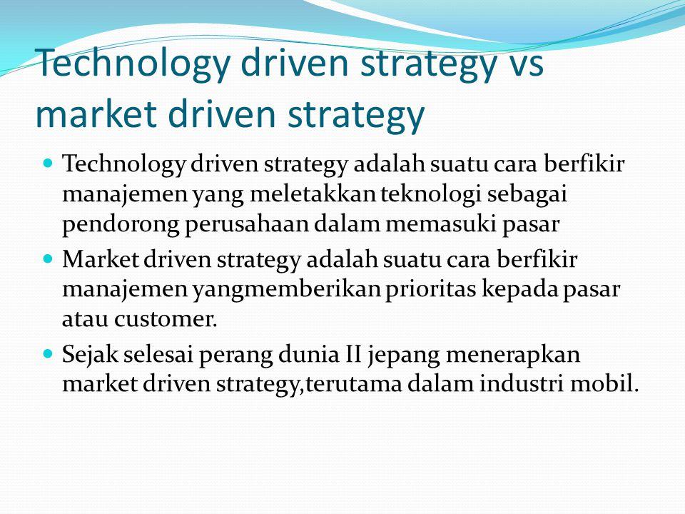 Technology driven strategy vs market driven strategy Technology driven strategy adalah suatu cara berfikir manajemen yang meletakkan teknologi sebagai pendorong perusahaan dalam memasuki pasar Market driven strategy adalah suatu cara berfikir manajemen yangmemberikan prioritas kepada pasar atau customer.