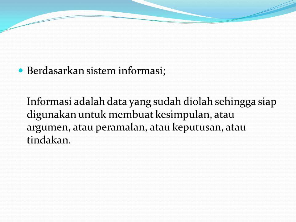 Berdasarkan sistem informasi; Informasi adalah data yang sudah diolah sehingga siap digunakan untuk membuat kesimpulan, atau argumen, atau peramalan, atau keputusan, atau tindakan.