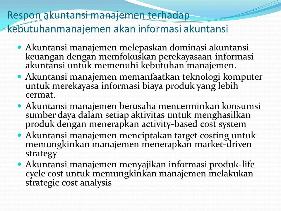 Respon akuntansi manajemen terhadap kebutuhanmanajemen akan informasi akuntansi Akuntansi manajemen melepaskan dominasi akuntansi keuangan dengan memfokuskan perekayasaan informasi akuntansi untuk memenuhi kebutuhan manajemen.