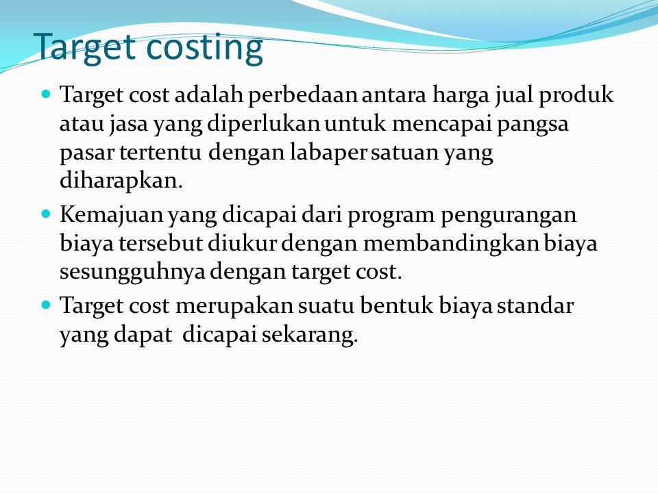 Target costing Target cost adalah perbedaan antara harga jual produk atau jasa yang diperlukan untuk mencapai pangsa pasar tertentu dengan labaper satuan yang diharapkan.