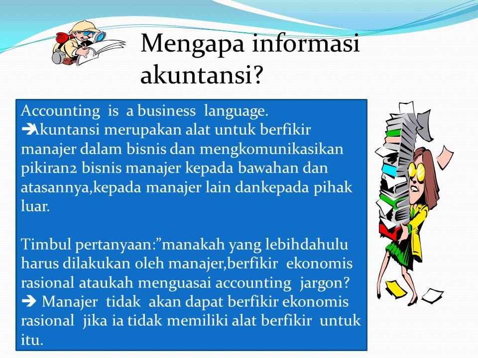 Mengapa informasi akuntansi? Accounting is a business language.  Akuntansi merupakan alat untuk berfikir manajer dalam bisnis dan mengkomunikasikan p