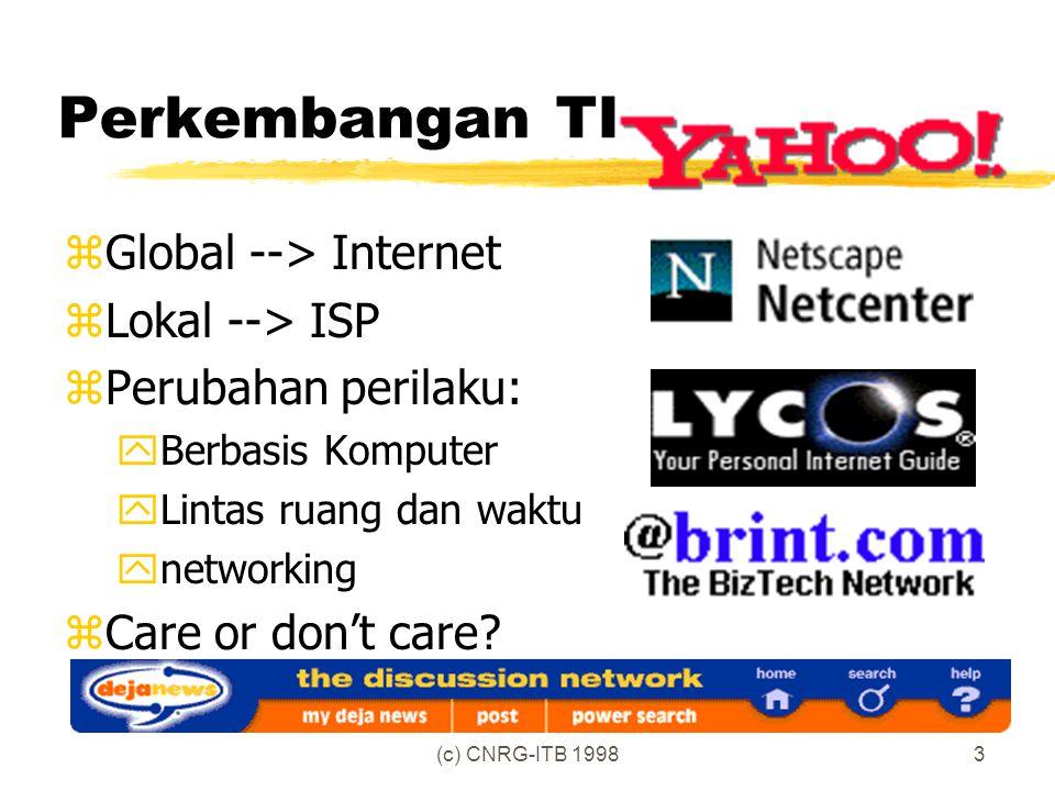 (c) CNRG-ITB 19983 Perkembangan TI zGlobal --> Internet zLokal --> ISP zPerubahan perilaku: yBerbasis Komputer yLintas ruang dan waktu ynetworking zCare or don't care