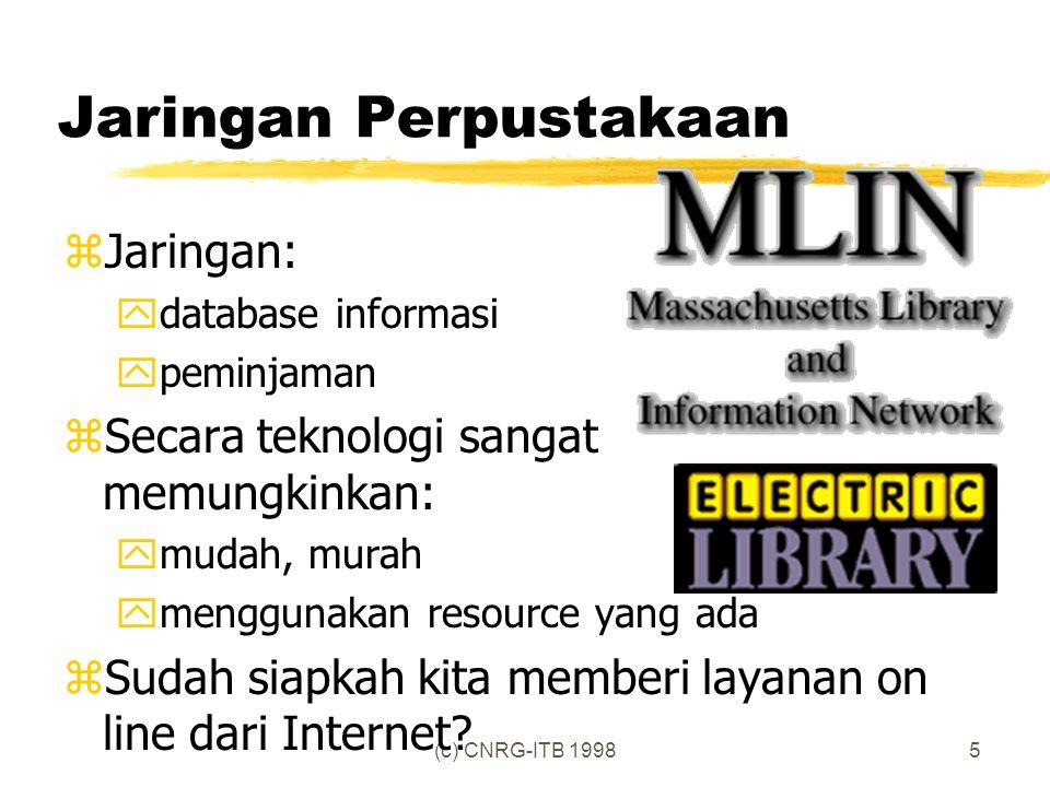 (c) CNRG-ITB 19985 Jaringan Perpustakaan zJaringan: ydatabase informasi ypeminjaman zSecara teknologi sangat memungkinkan: ymudah, murah ymenggunakan resource yang ada zSudah siapkah kita memberi layanan on line dari Internet