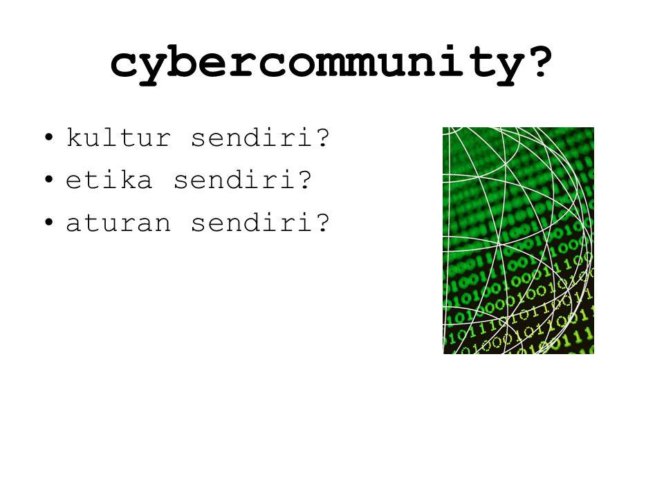 cybercommunity? kultur sendiri? etika sendiri? aturan sendiri?
