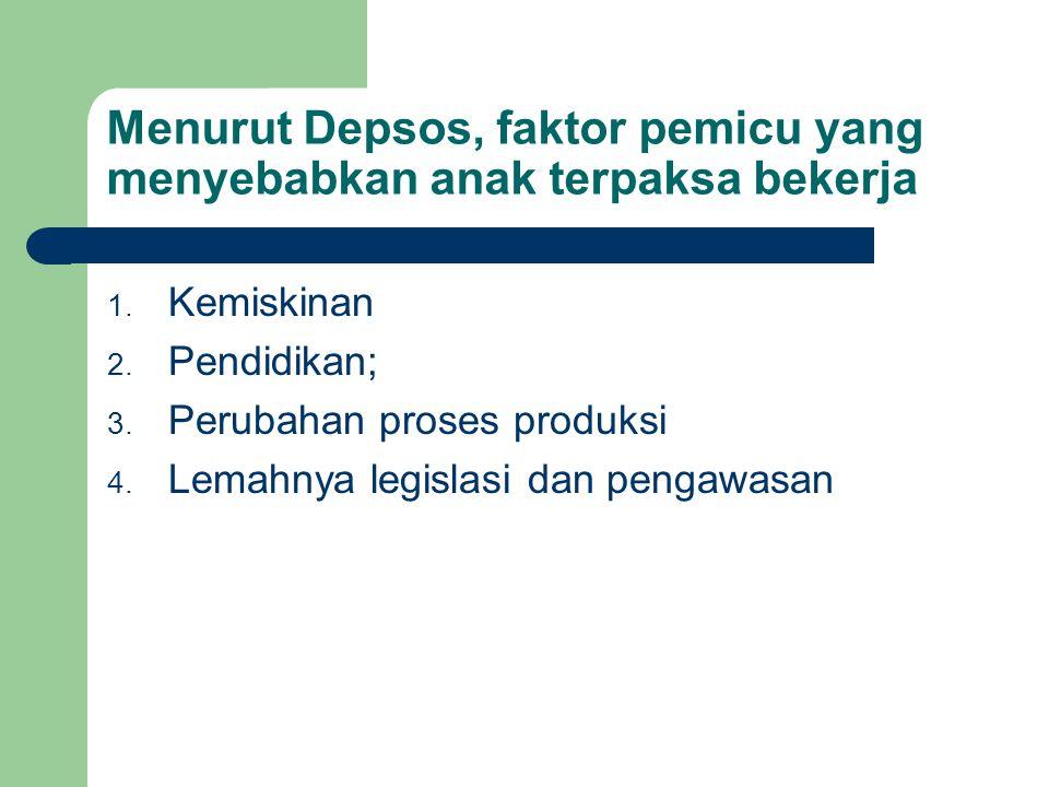 Menurut Depsos, faktor pemicu yang menyebabkan anak terpaksa bekerja 1. Kemiskinan 2. Pendidikan; 3. Perubahan proses produksi 4. Lemahnya legislasi d