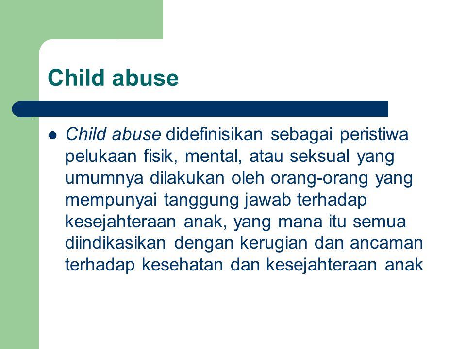 Child abuse Child abuse didefinisikan sebagai peristiwa pelukaan fisik, mental, atau seksual yang umumnya dilakukan oleh orang-orang yang mempunyai ta