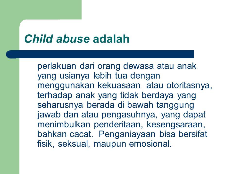 Child abuse adalah perlakuan dari orang dewasa atau anak yang usianya lebih tua dengan menggunakan kekuasaan atau otoritasnya, terhadap anak yang tida