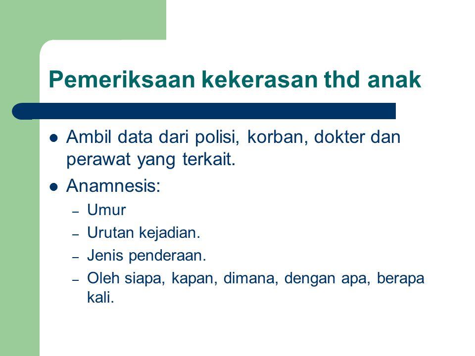 Pemeriksaan kekerasan thd anak Ambil data dari polisi, korban, dokter dan perawat yang terkait. Anamnesis: – Umur – Urutan kejadian. – Jenis penderaan