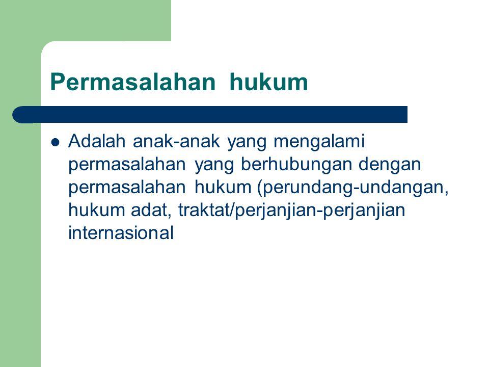 Permasalahan hukum Adalah anak-anak yang mengalami permasalahan yang berhubungan dengan permasalahan hukum (perundang-undangan, hukum adat, traktat/pe