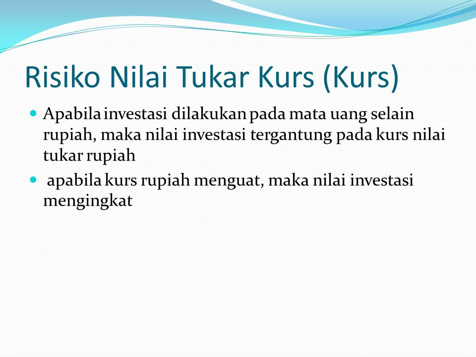 Risiko Nilai Tukar Kurs (Kurs) Apabila investasi dilakukan pada mata uang selain rupiah, maka nilai investasi tergantung pada kurs nilai tukar rupiah