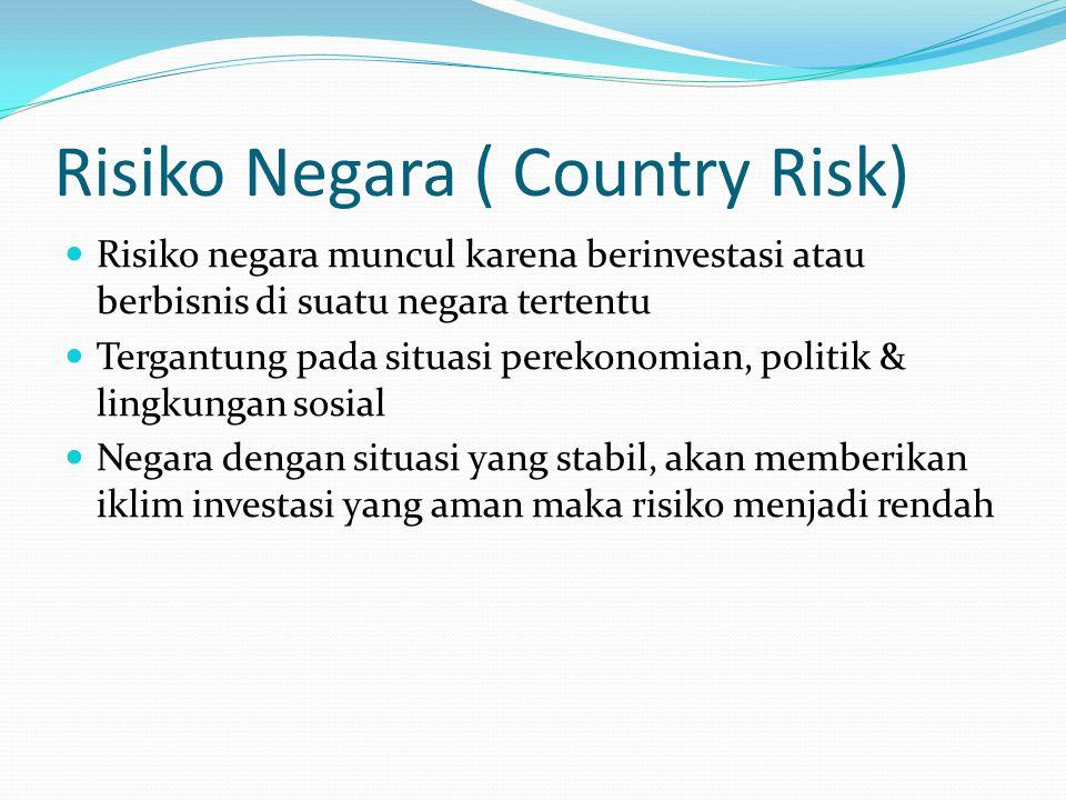 Risiko Negara ( Country Risk) Risiko negara muncul karena berinvestasi atau berbisnis di suatu negara tertentu Tergantung pada situasi perekonomian, p