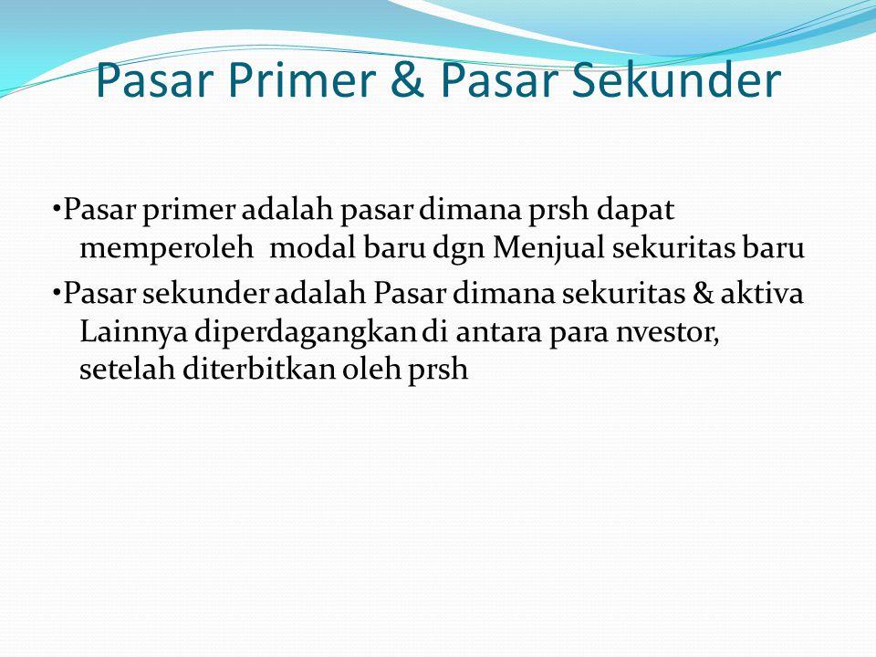 Pasar Primer & Pasar Sekunder Pasar primer adalah pasar dimana prsh dapat memperoleh modal baru dgn Menjual sekuritas baru Pasar sekunder adalah Pasar