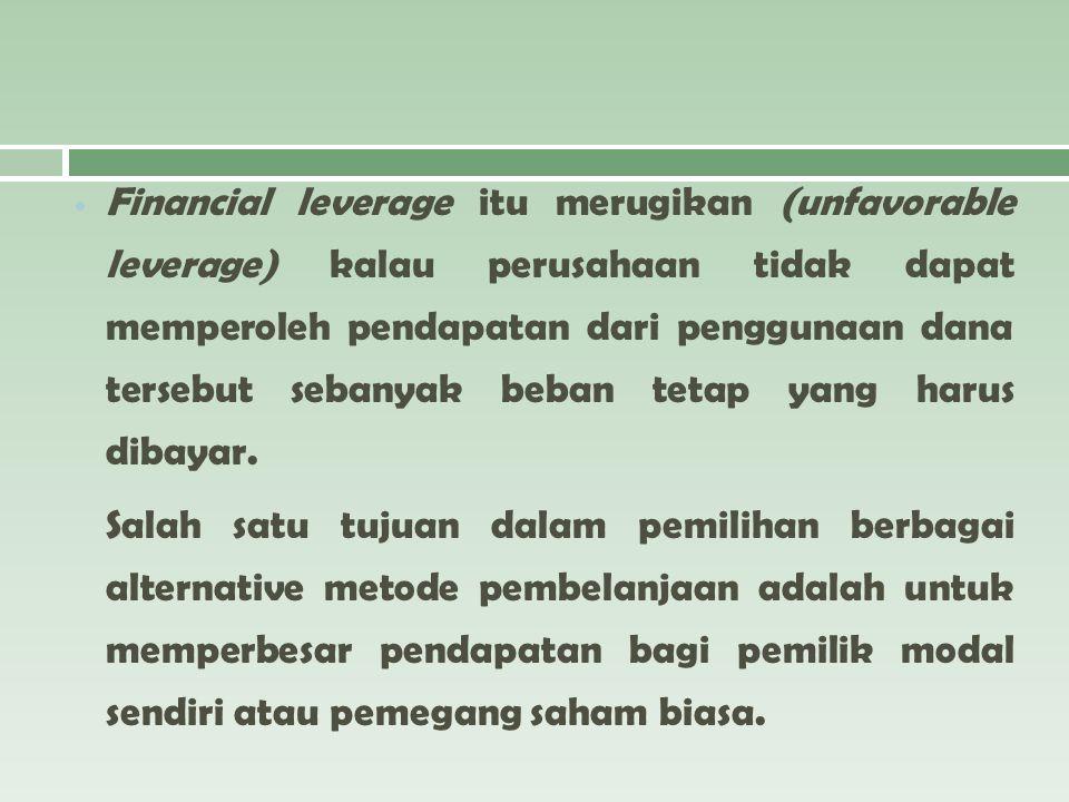 Financial leverage itu merugikan (unfavorable leverage) kalau perusahaan tidak dapat memperoleh pendapatan dari penggunaan dana tersebut sebanyak beba
