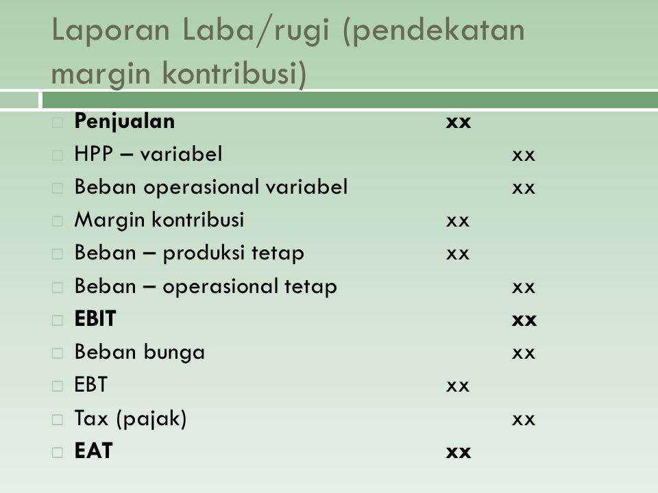 Laporan Laba/rugi (pendekatan margin kontribusi)  Penjualanxx  HPP – variabelxx  Beban operasional variabelxx  Margin kontribusixx  Beban – produ