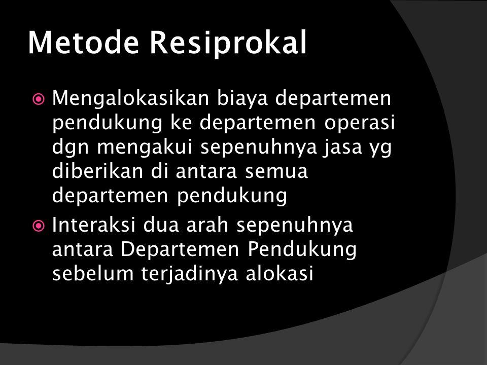 Metode Resiprokal  Mengalokasikan biaya departemen pendukung ke departemen operasi dgn mengakui sepenuhnya jasa yg diberikan di antara semua departemen pendukung  Interaksi dua arah sepenuhnya antara Departemen Pendukung sebelum terjadinya alokasi