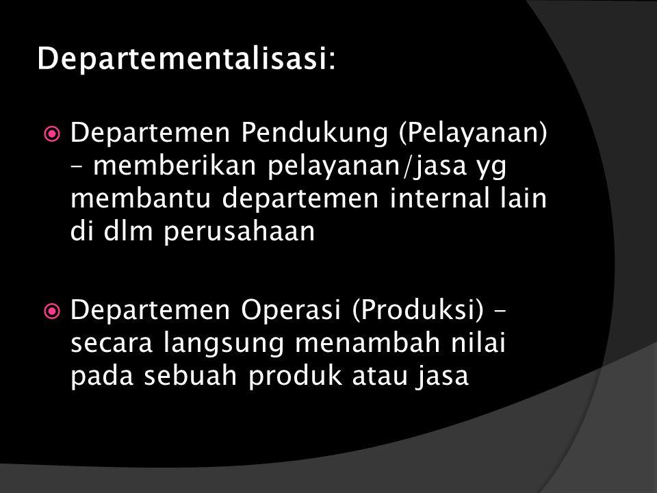 Departementalisasi:  Departemen Pendukung (Pelayanan) – memberikan pelayanan/jasa yg membantu departemen internal lain di dlm perusahaan  Departemen Operasi (Produksi) – secara langsung menambah nilai pada sebuah produk atau jasa