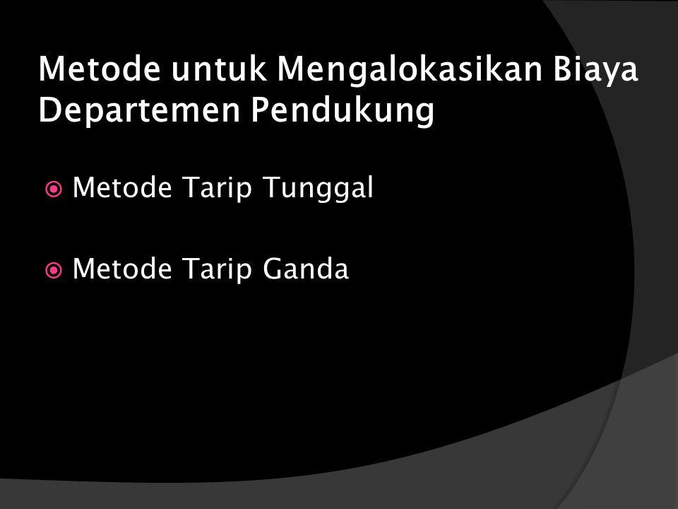 Metode untuk Mengalokasikan Biaya Departemen Pendukung  Metode Tarip Tunggal  Metode Tarip Ganda