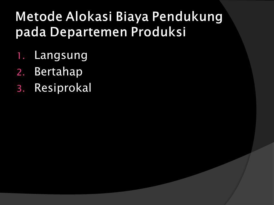 Metode Alokasi Biaya Pendukung pada Departemen Produksi 1. Langsung 2. Bertahap 3. Resiprokal