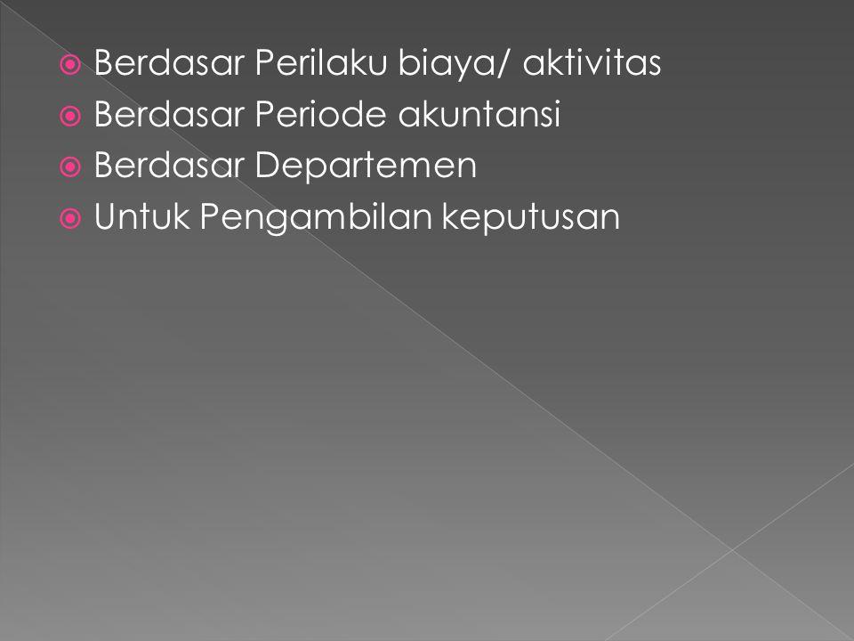  Berdasar Perilaku biaya/ aktivitas  Berdasar Periode akuntansi  Berdasar Departemen  Untuk Pengambilan keputusan