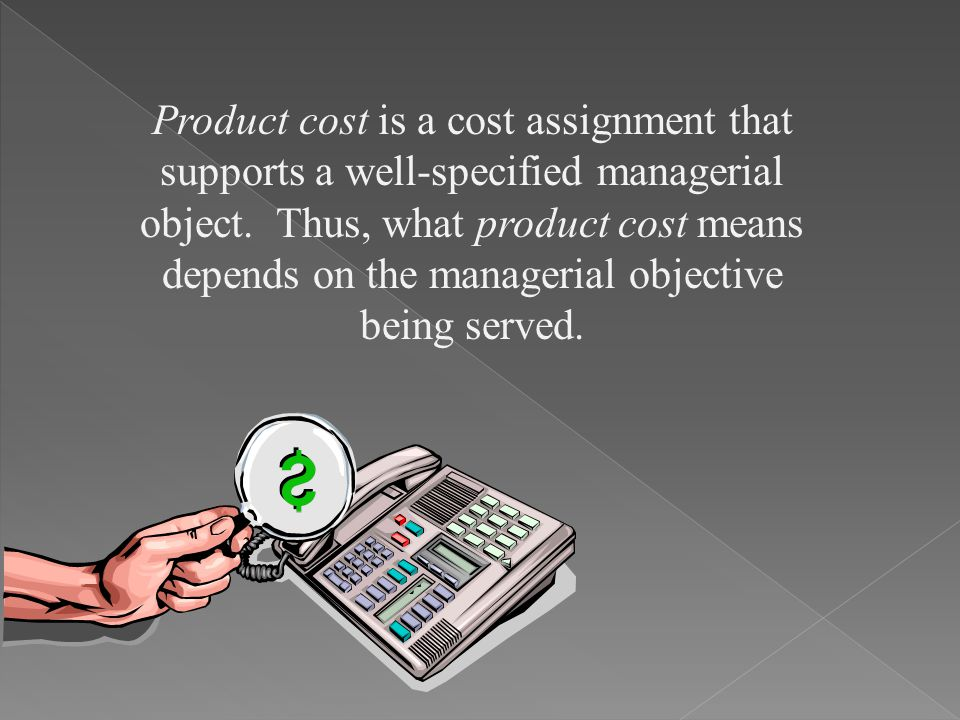 Product cost is a cost assignment that supports a well-specified managerial object.
