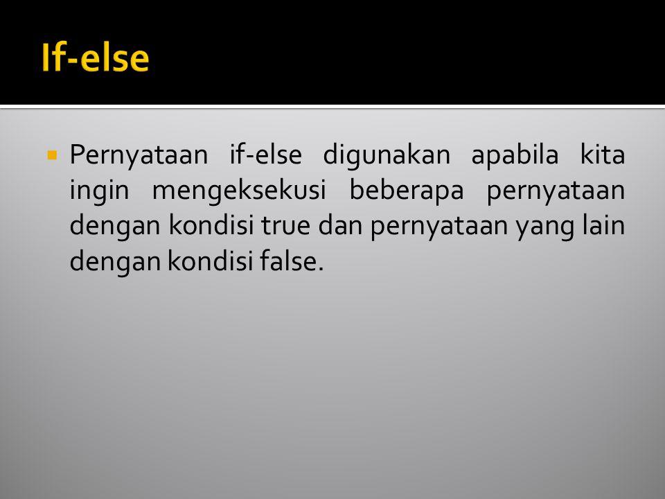  Pernyataan if-else digunakan apabila kita ingin mengeksekusi beberapa pernyataan dengan kondisi true dan pernyataan yang lain dengan kondisi false.