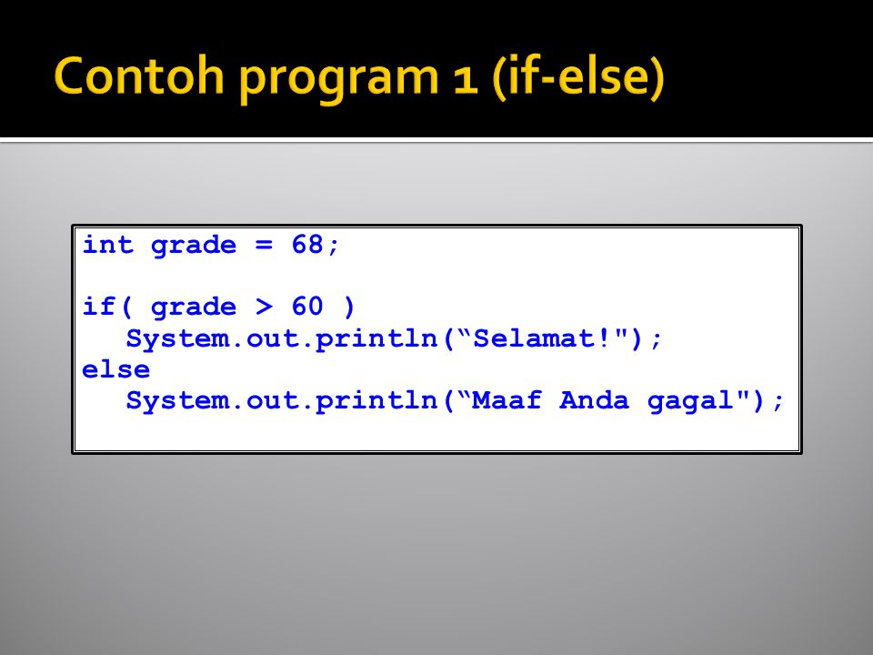 int grade = 68; if( grade > 60 ) System.out.println( Selamat! ); else System.out.println( Maaf Anda gagal );
