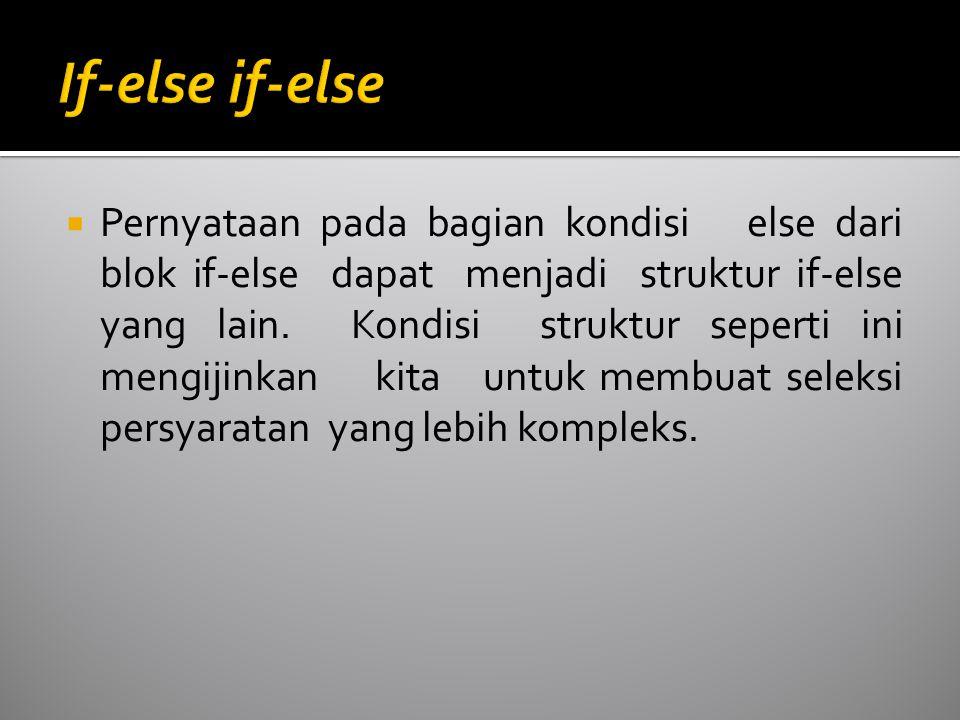 Pernyataan pada bagian kondisi else dari blok if-else dapat menjadi struktur if-else yang lain. Kondisi struktur seperti ini mengijinkan kita untuk