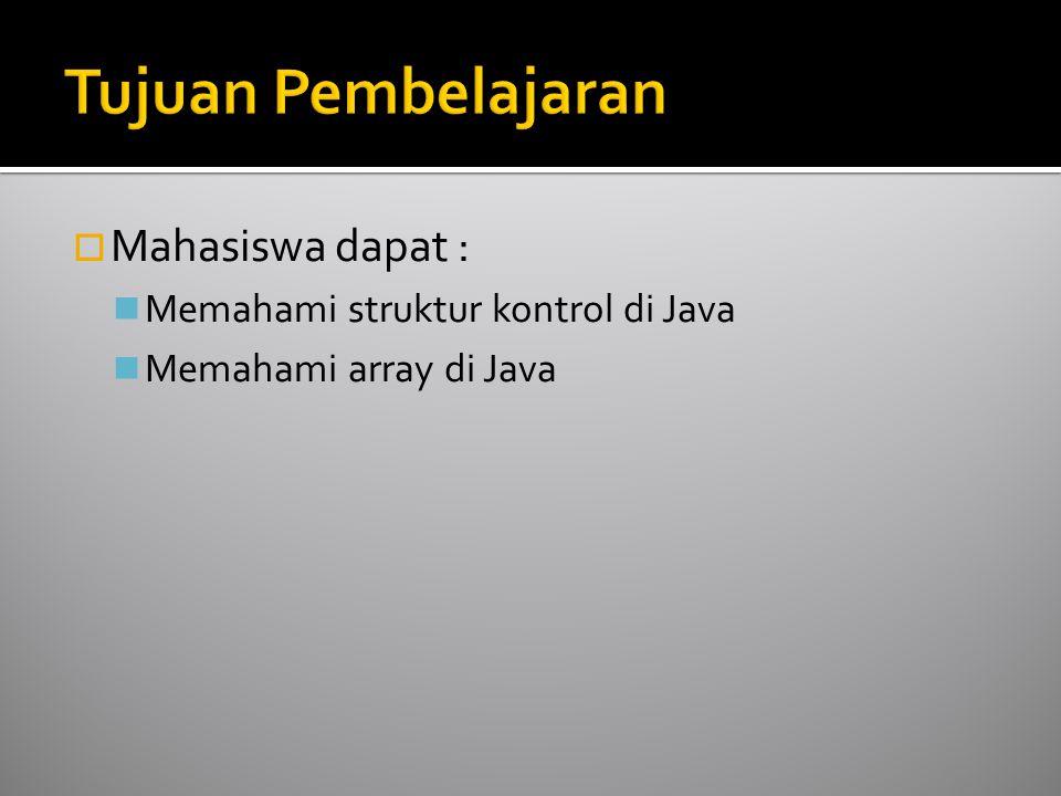  Mahasiswa dapat : Memahami struktur kontrol di Java Memahami array di Java