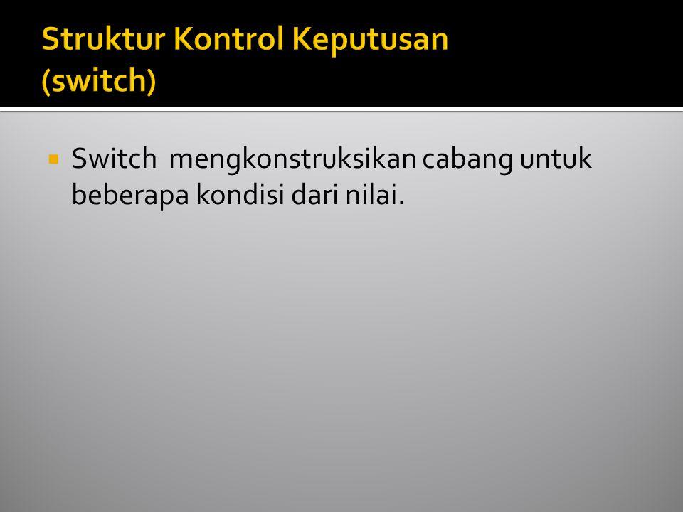  Switch mengkonstruksikan cabang untuk beberapa kondisi dari nilai.
