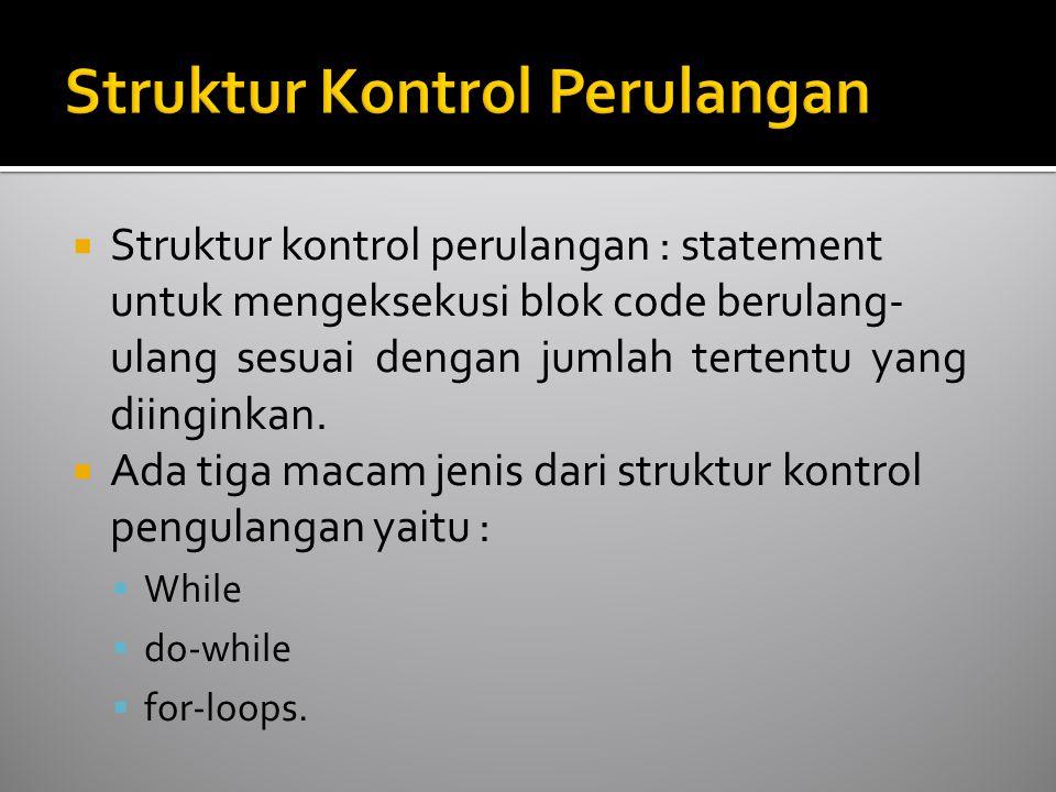  Struktur kontrol perulangan : statement untuk mengeksekusi blok code berulang- ulang sesuai dengan jumlah tertentu yang diinginkan.  Ada tiga macam