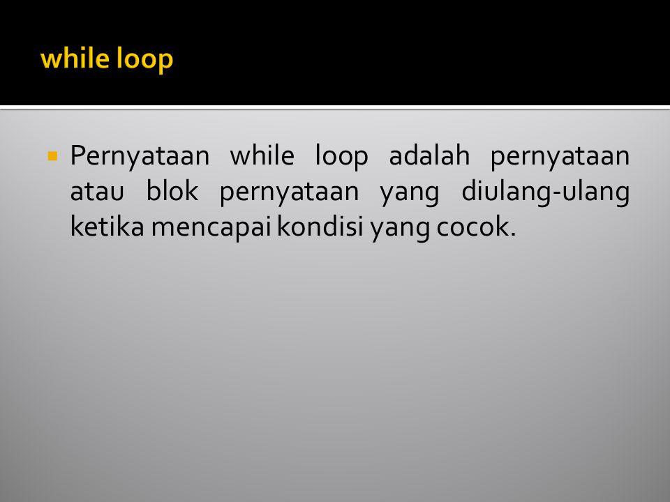  Pernyataan while loop adalah pernyataan atau blok pernyataan yang diulang-ulang ketika mencapai kondisi yang cocok.