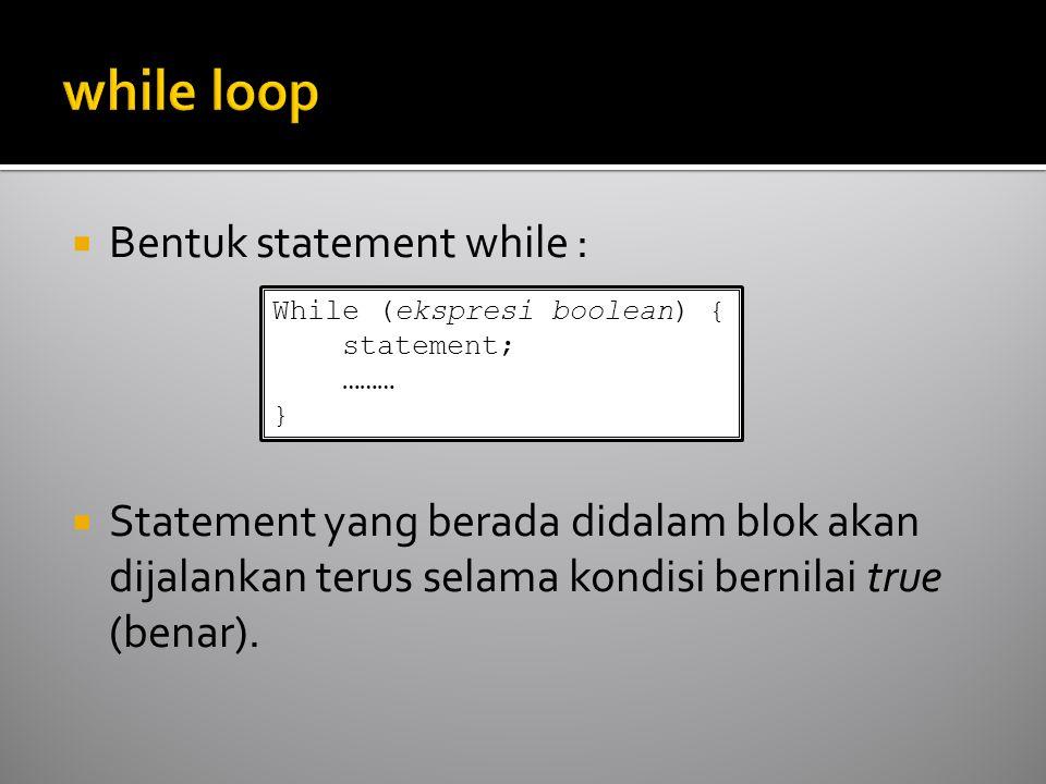  Bentuk statement while :  Statement yang berada didalam blok akan dijalankan terus selama kondisi bernilai true (benar). While (ekspresi boolean) {