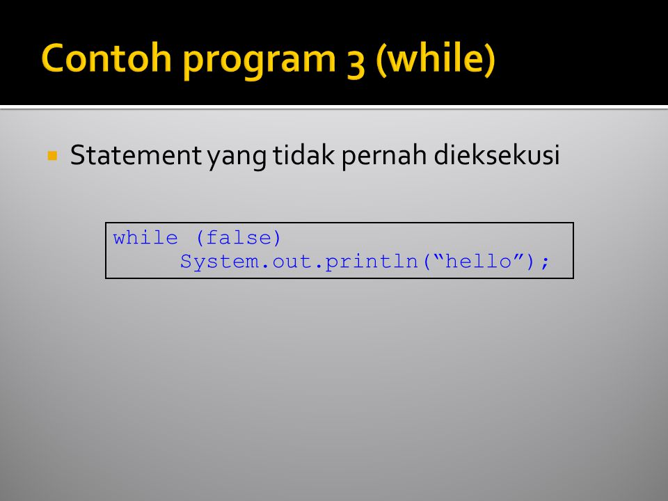  Statement yang tidak pernah dieksekusi while (false) System.out.println( hello );