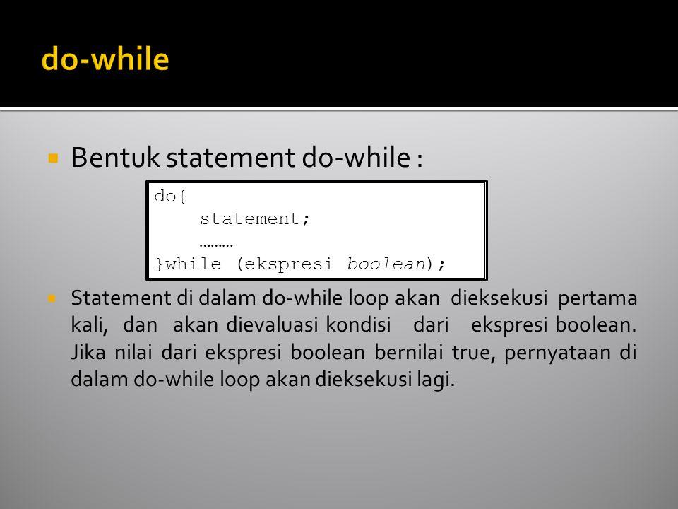  Bentuk statement do-while :  Statement di dalam do-while loop akan dieksekusi pertama kali, dan akan dievaluasi kondisi dari ekspresi boolean. Jika