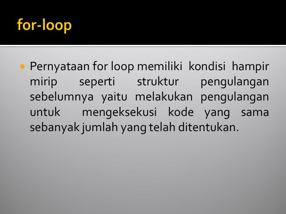  Pernyataan for loop memiliki kondisi hampir mirip seperti struktur pengulangan sebelumnya yaitu melakukan pengulangan untuk mengeksekusi kode yang sama sebanyak jumlah yang telah ditentukan.