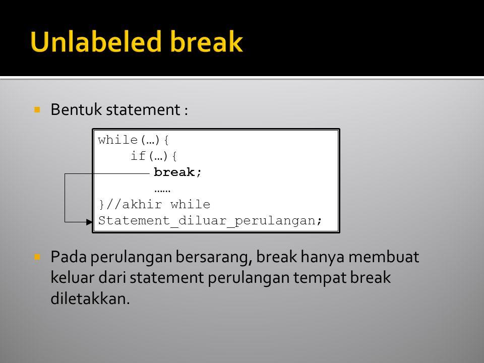  Bentuk statement :  Pada perulangan bersarang, break hanya membuat keluar dari statement perulangan tempat break diletakkan.