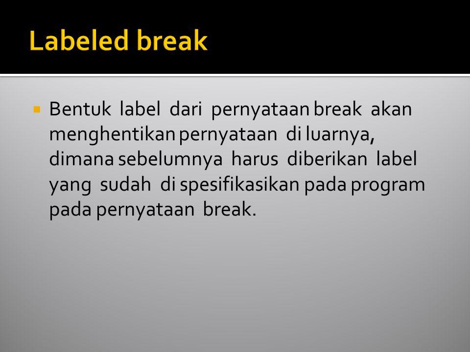  Bentuk label dari pernyataan break akan menghentikan pernyataan di luarnya, dimana sebelumnya harus diberikan label yang sudah di spesifikasikan pada program pada pernyataan break.
