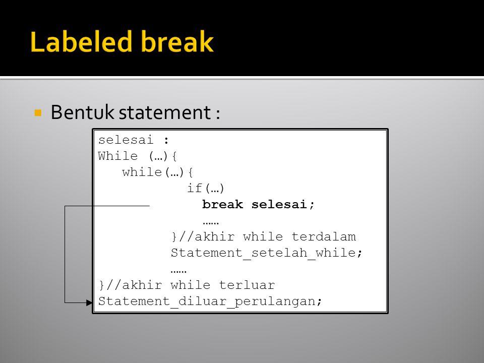  Bentuk statement : selesai : While (…){ while(…){ if(…) break selesai; …… }//akhir while terdalam Statement_setelah_while; …… }//akhir while terluar Statement_diluar_perulangan;