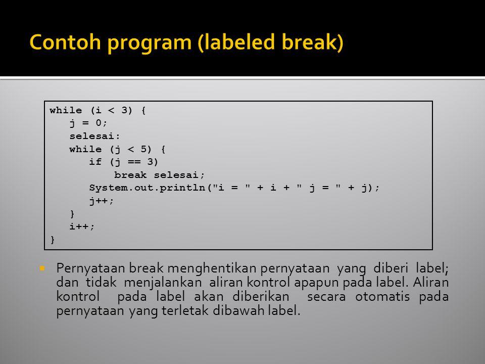  Pernyataan break menghentikan pernyataan yang diberi label; dan tidak menjalankan aliran kontrol apapun pada label.