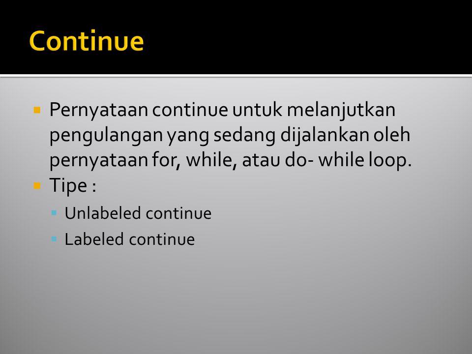  Pernyataan continue untuk melanjutkan pengulangan yang sedang dijalankan oleh pernyataan for, while, atau do- while loop.