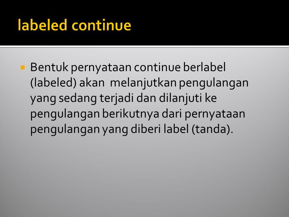  Bentuk pernyataan continue berlabel (labeled) akan melanjutkan pengulangan yang sedang terjadi dan dilanjuti ke pengulangan berikutnya dari pernyataan pengulangan yang diberi label (tanda).