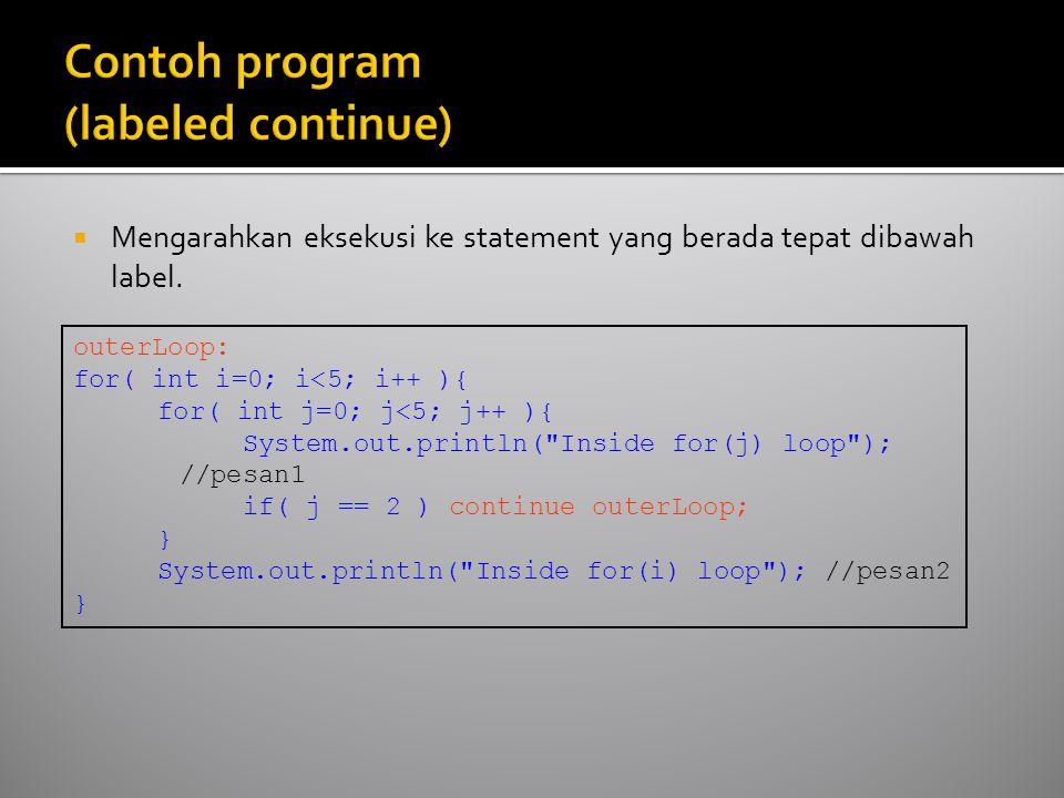  Mengarahkan eksekusi ke statement yang berada tepat dibawah label. outerLoop: for( int i=0; i<5; i++ ){ for( int j=0; j<5; j++ ){ System.out.println