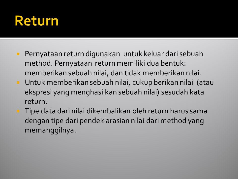  Pernyataan return digunakan untuk keluar dari sebuah method. Pernyataan return memiliki dua bentuk: memberikan sebuah nilai, dan tidak memberikan ni