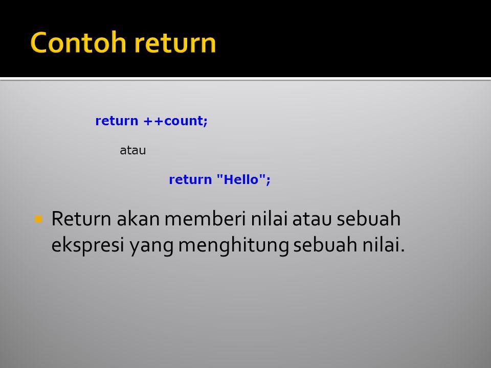  Return akan memberi nilai atau sebuah ekspresi yang menghitung sebuah nilai. return ++count; atau return