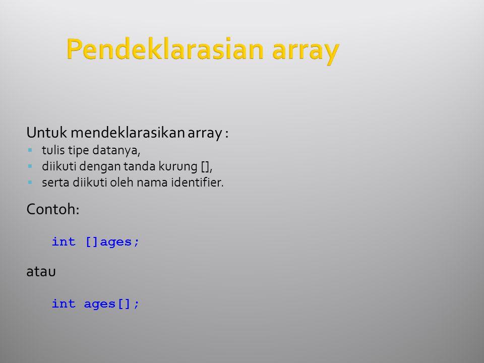 Pendeklarasian array Untuk mendeklarasikan array :  tulis tipe datanya,  diikuti dengan tanda kurung [],  serta diikuti oleh nama identifier. Conto