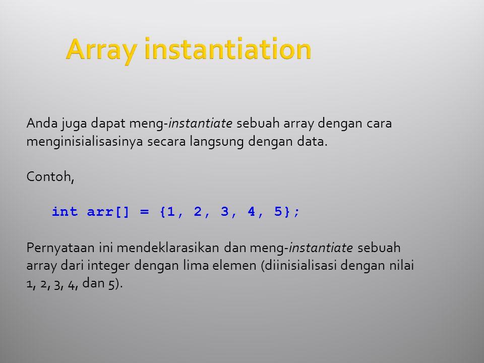 Anda juga dapat meng-instantiate sebuah array dengan cara menginisialisasinya secara langsung dengan data.